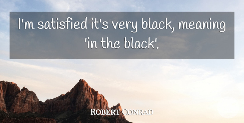 Robert Conrad Quote About undefined: Im Satisfied Its Very Black...