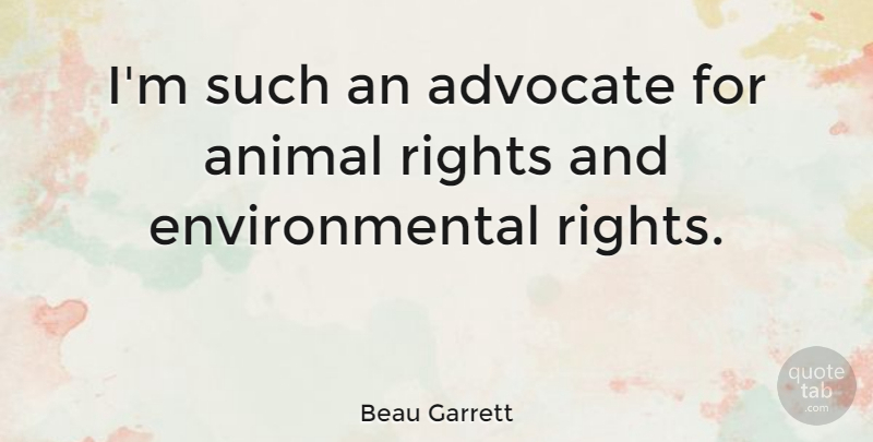 Beau Garrett Quote About Animal, Rights, Environmental: Im Such An Advocate For...