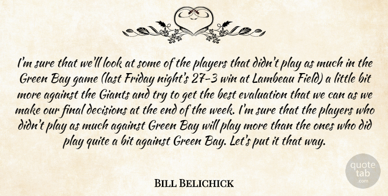 Bill Belichick Quote About Against, Bay, Best, Bit, Decisions: Im Sure That Well Look...