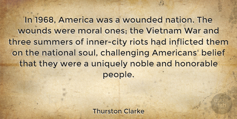Thurston Clarke Quote About America, Belief, Honorable, Inflicted, National: In 1968 America Was A...