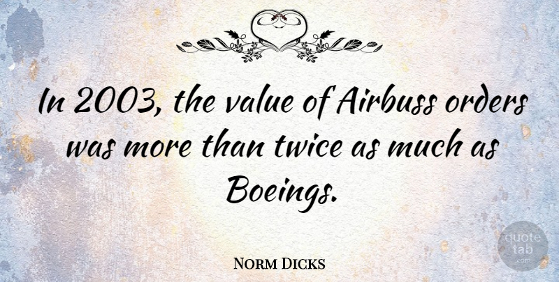 Norm Dicks Quote About Order, Boeing, Airbus: In 2003 The Value Of...