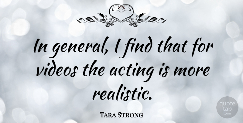 Tara Strong Quote About Acting, Video, Realistic: In General I Find That...