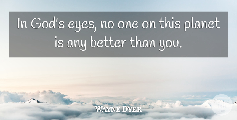 Wayne Dyer Quote About Self Esteem, Eye, Planets: In Gods Eyes No One...