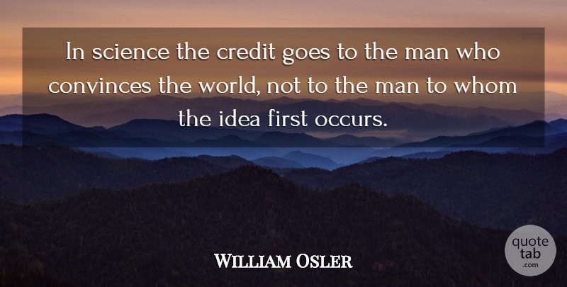 William Osler Quote About Convinces, Credit, Goes, Man, Science: In Science The Credit Goes...