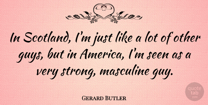 Gerard Butler Quote About Masculine: In Scotland Im Just Like...
