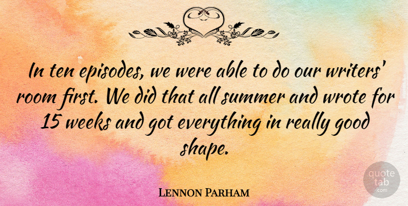 Lennon Parham Quote About Good, Ten, Weeks, Wrote: In Ten Episodes We Were...