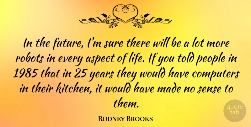 Rodney Brooks Quote About Aspect, Computers, Future, Life, People: In The Future Im Sure...