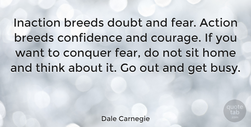 Dale Carnegie Quote About Action, Breeds, Confidence, Conquer, Doubt: Inaction Breeds Doubt And Fear...