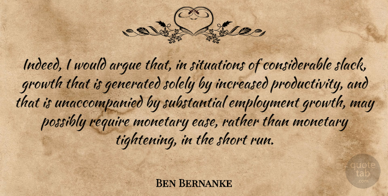 Ben Bernanke Quote About Argue, Employment, Growth, Increased, Monetary: Indeed I Would Argue That...