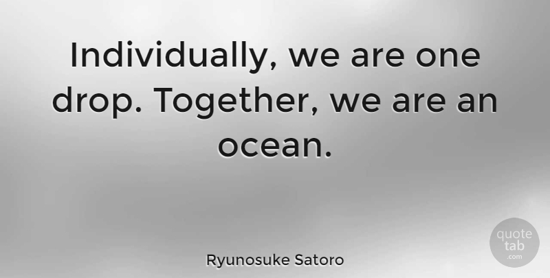Ryunosuke Satoro Quote About undefined: Individually We Are One Drop...