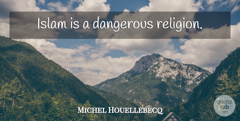 Michel Houellebecq Quote About Islam, Dangerous: Islam Is A Dangerous Religion...