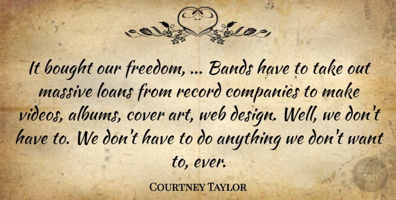 Courtney Taylor Quote About Bands, Bought, Companies, Cover, Loans: It Bought Our Freedom Bands...