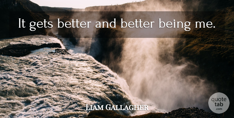 Liam Gallagher Quote About Music, Get Better, Being Me: It Gets Better And Better...