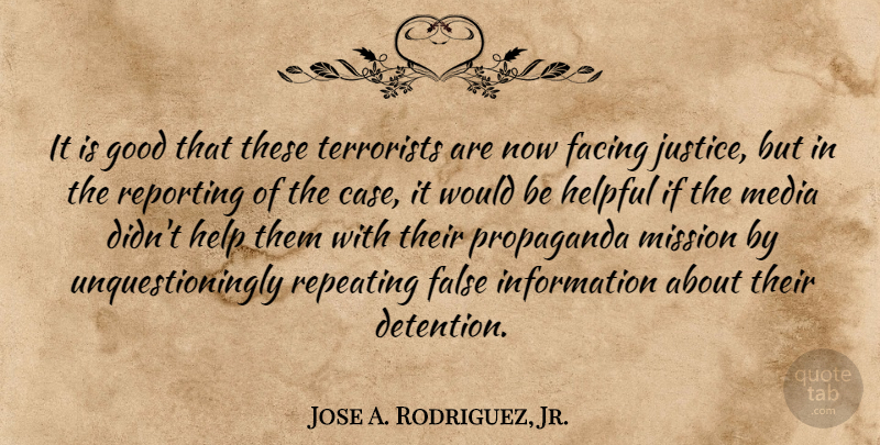 Jose A. Rodriguez, Jr. Quote About Facing, False, Good, Helpful, Information: It Is Good That These...