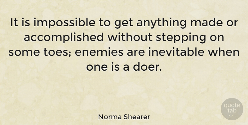 Norma Shearer Quote About Enemy, Doers, Toes: It Is Impossible To Get...