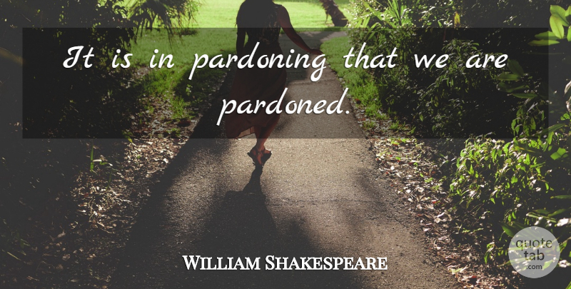 William Shakespeare Quote About Forgiveness: It Is In Pardoning That...
