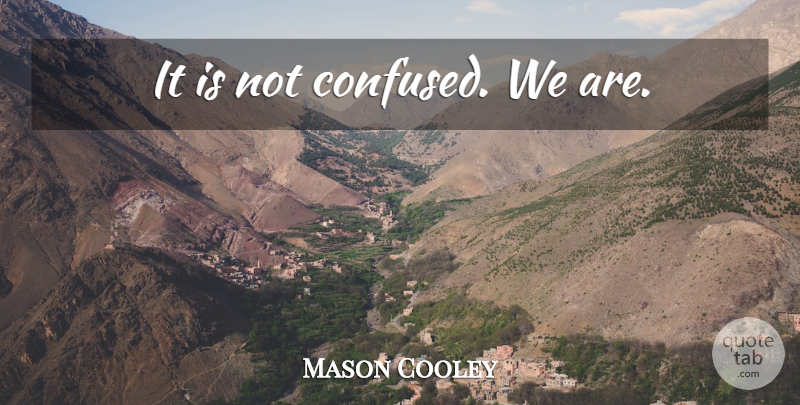 Mason Cooley Quote About Confused, Confusion: It Is Not Confused We...