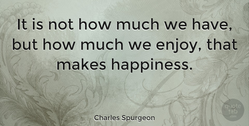 Charles Spurgeon Quote About Positive, Happiness, Being Happy: It Is Not How Much...