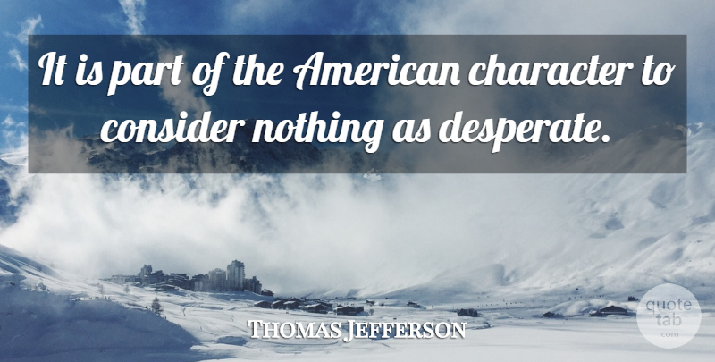 Thomas Jefferson Quote About Character, America, Desperate: It Is Part Of The...