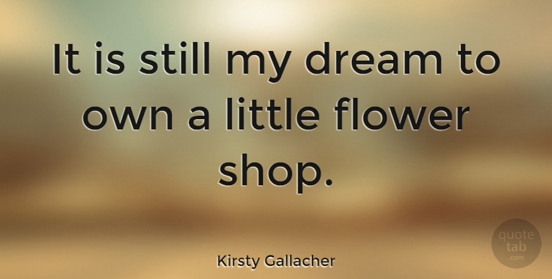 Kirsty Gallacher Quote About Dream, Flower, Littles: It Is Still My Dream...