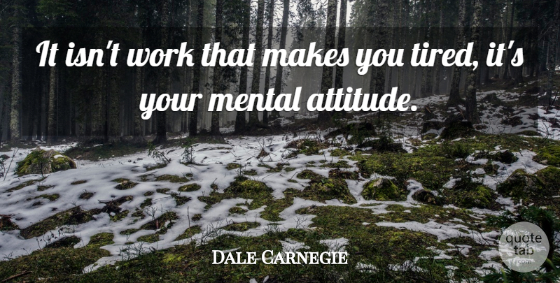 Dale Carnegie Quote About Attitude, Tired, Mental Attitude: It Isnt Work That Makes...