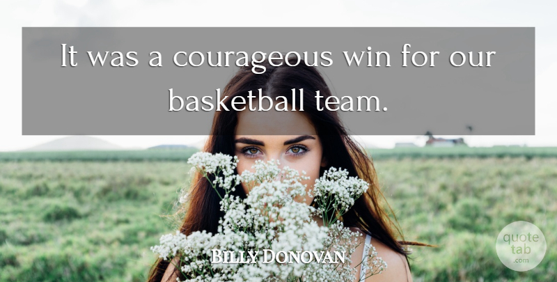 Billy Donovan Quote About Basketball, Courageous, Win: It Was A Courageous Win...