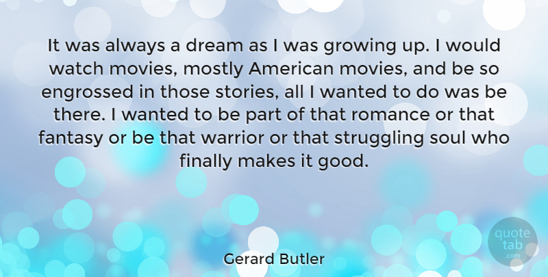Gerard Butler Quote About Dream, Fantasy, Finally, Good, Growing: It Was Always A Dream...