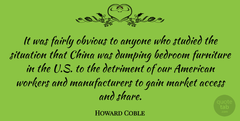 Howard Coble Quote About Access, Anyone, Detriment, Fairly, Furniture: It Was Fairly Obvious To...