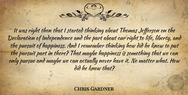 Chris Gardner Quote About Pursuit Of Happiness, Thinking, Independence: It Was Right Then That...