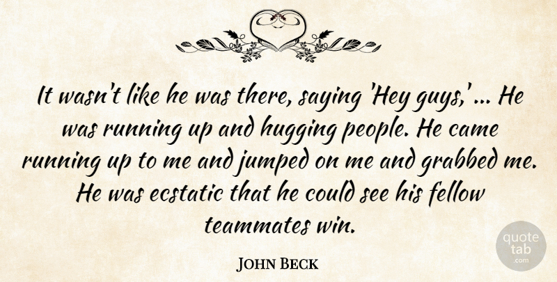 John Beck Quote About Came, Ecstatic, Fellow, Grabbed, Hugging: It Wasnt Like He Was...