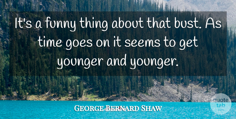 George Bernard Shaw Quote About Funny, Goes, Seems, Time, Younger: Its A Funny Thing About...