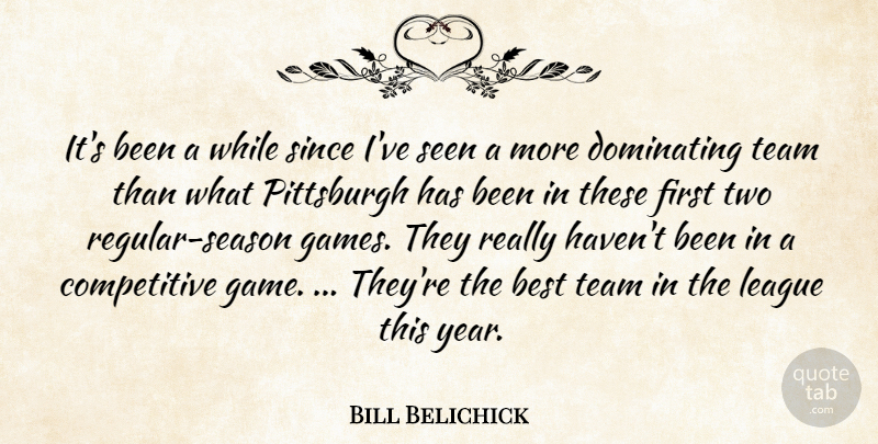 Bill Belichick Quote About Best, Dominating, League, Pittsburgh, Seen: Its Been A While Since...