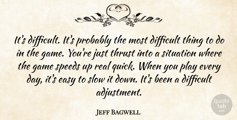 Jeff Bagwell Quote About Difficult, Easy, Game, Situation, Slow: Its Difficult Its Probably The...