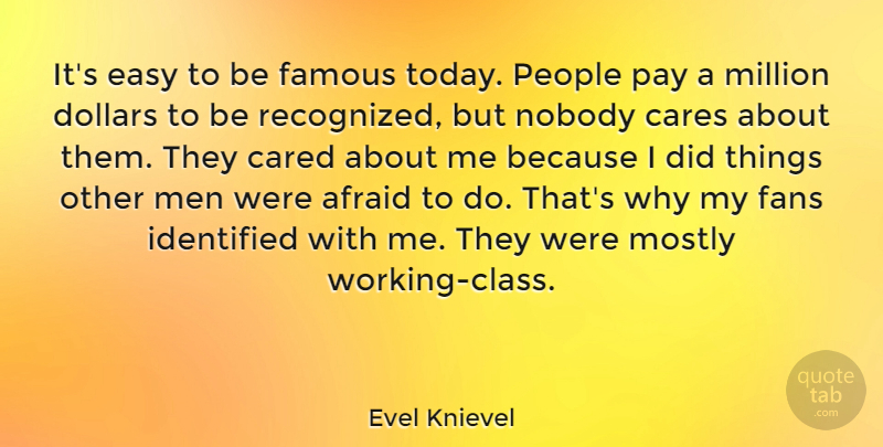 Evel Knievel Quote About Afraid, Cared, Cares, Dollars, Easy: Its Easy To Be Famous...