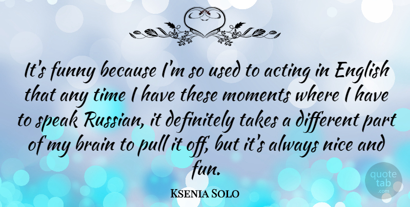 Ksenia Solo Quote About Acting, Brain, Definitely, English, Funny: Its Funny Because Im So...