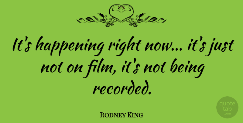 Rodney King Quote About Film, Right Now, Happenings: Its Happening Right Now Its...
