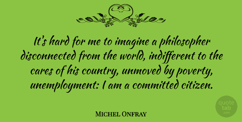 Michel Onfray Quote About Cares, Committed, Hard: Its Hard For Me To...