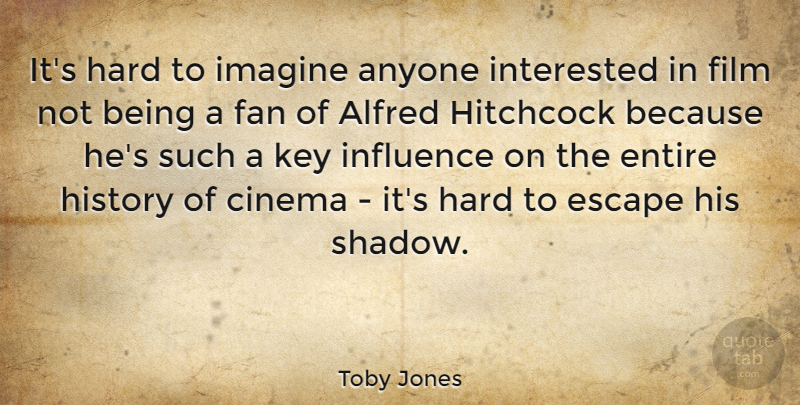 Toby Jones Quote About Keys, Shadow, Fans: Its Hard To Imagine Anyone...