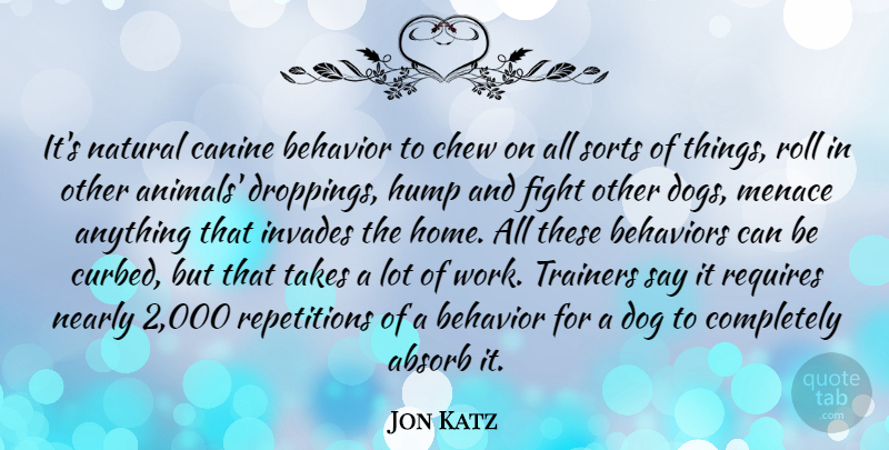 Jon Katz Quote About Absorb, Behavior, Chew, Fight, Home: Its Natural Canine Behavior To...