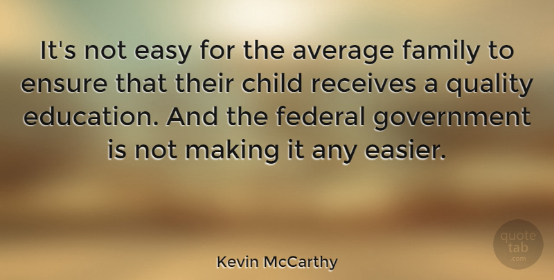 Kevin McCarthy Quote About Average, Child, Easy, Education, Ensure: Its Not Easy For The...