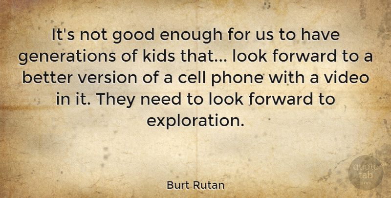 Burt Rutan Quote About Cell, Good, Kids, Version, Video: Its Not Good Enough For...