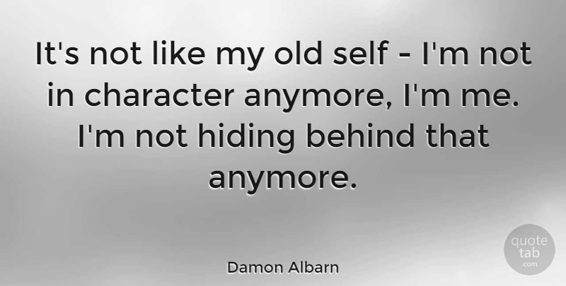 Damon Albarn Quote About Behind, Character, English Musician, Hiding, Self: Its Not Like My Old...