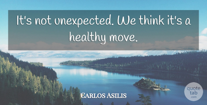 Carlos Asilis Quote About Healthy: Its Not Unexpected We Think...
