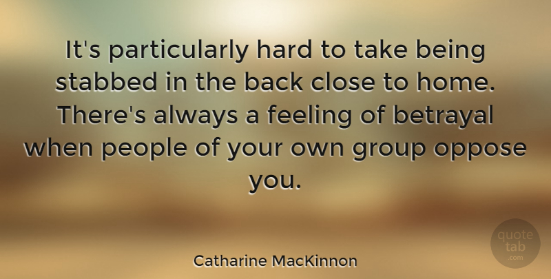 Catharine MacKinnon Quote About Betrayal, Home, People: Its Particularly Hard To Take...