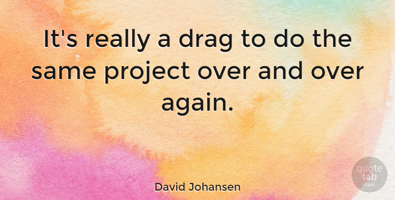 David Johansen Quote About Projects, Drag: Its Really A Drag To...