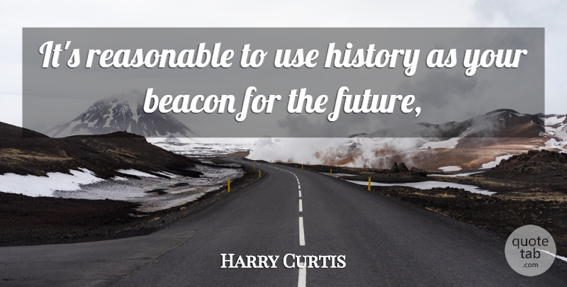 Harry Curtis Quote About Beacon, History, Reasonable: Its Reasonable To Use History...
