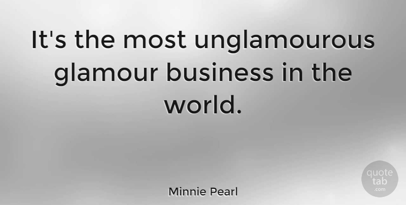 Minnie Pearl Quote About Style, World, Glamour: Its The Most Unglamourous Glamour...