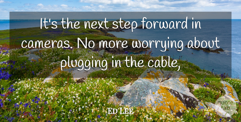 Ed Lee Quote About Forward, Next, Plugging, Step, Worrying: Its The Next Step Forward...