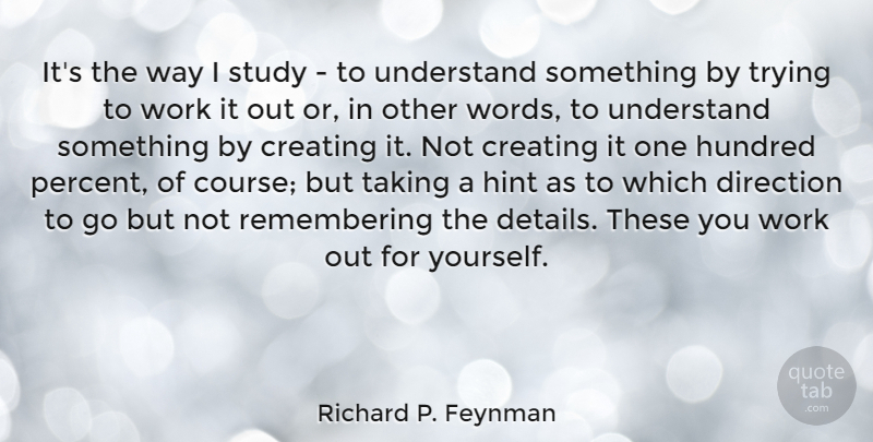 Richard P. Feynman Quote About Creating, Hundred, Study, Taking, Trying: Its The Way I Study...