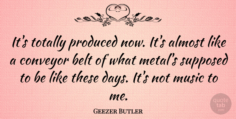 Geezer Butler Quote About Almost, Belt, English Musician, Music, Produced: Its Totally Produced Now Its...